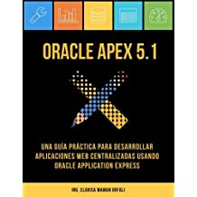 Oracle APEX 5.1: Una guía práctica para desarrollar aplicaciones web centralizadas usando Oracle Application Express