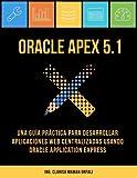 Oracle APEX 5.1: Una guía práctica para desarrollar aplicaciones web centralizadas usando Oracle Application Express