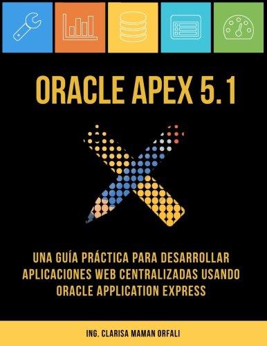 Oracle APEX 5.1: Una guía práctica para desarrollar aplicaciones web centralizadas usando Oracle Application Express por Ing. Clarisa J. Maman Orfali