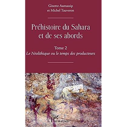 Préhistoire du Sahara et de ses abords : Tome 2, Le Néolithique ou le temps des producteurs