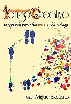 TangoCreativo: una exploración sobre cómo sentir y bailar el tango (Spanish Edition) par [Expósito, Juan Miguel]