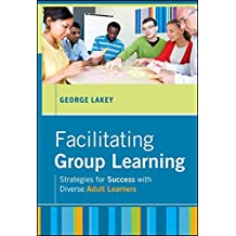 Facilitating Group Learning: Strategies for Success with Adult Learners (Jossey Bass: Adult & Continuing Education)