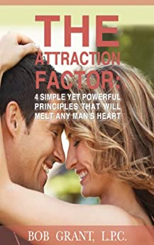 The Attraction Factor - 4 Simple Yet Powerful Principles That Will Melt Any Man's Heart by [Grant, Bob]