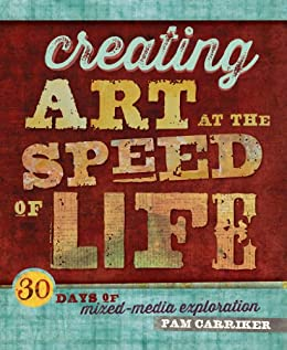 Creating Art at the Speed of Life: 30 Days of Mixed-Media Exploration by [Carriker, Pam]