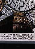 La Ferronnerie Ancienne Et Moderne: Ou Monographie Du Fer Et de La Serrurerie, Volume 1
