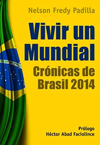 Vivir un mundial. Crónicas de Brasil 2014 por Nelson Fredy Padilla Castro