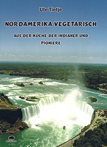 Nordamerika vegetarisch - Aus der Küche der Indianer und Pioniere