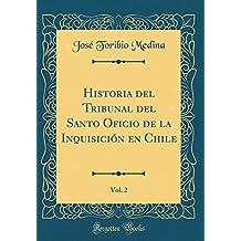 Historia del Tribunal del Santo Oficio de la Inquisicion En Chile, Vol. 2 (Classic Reprint)