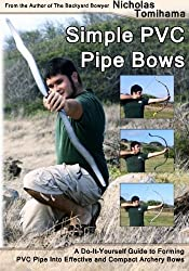 Simple PVC Pipe Bows: A Do-It-Yourself Guide to Forming PVC Pipe into Effective and Compact Archery Bows by Nicholas Tomihama (2012-07-03)
