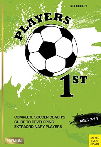 Players 1st: Complete Soccer Coach's Guide to Developing Extraordinary Players, Ages 7-14