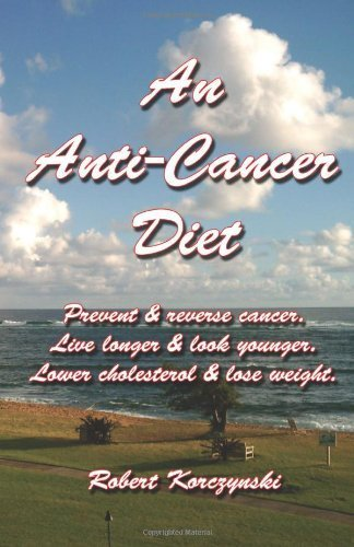 An Anti-Cancer Diet: Prevent & reverse cancer. Live longer & look younger. Lower cholesterol & lose weight. by Robert Korczynski (2008-04-10)