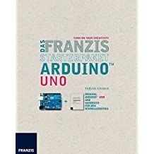 Das Franzis Starterpaket Arduino(TM) Uno: TURN ON YOUR CREATIVITY
