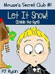 Mouse's Secret Club #1: Let It Snow (Inside the Gym!) (a fun short story for children ages 9-12)