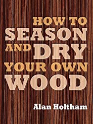 How to Season and Dry Your Own Wood by Alan Holtham (2010-04-06)