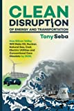 Clean Disruption of Energy and Transportation: How Silicon Valley Will Make Oil, Nuclear, Natural Gas, Coal, Electric Ut