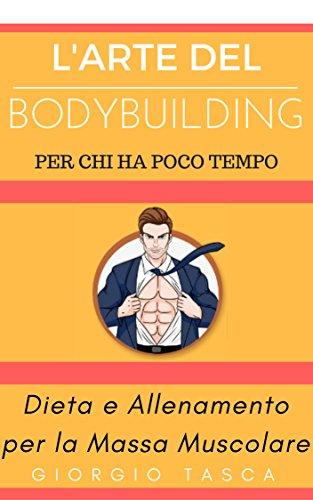 L'Arte del BodyBuilding per chi ha poco tempo: Dieta e Allenamento per la Massa Muscolare