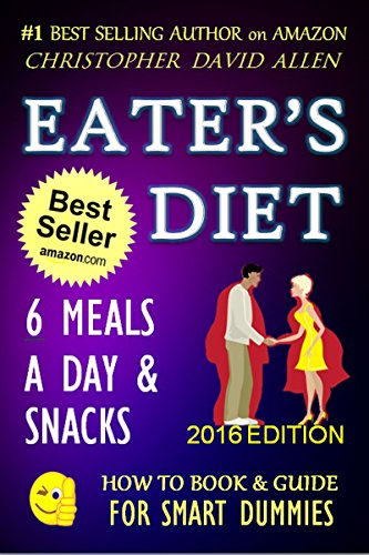 EATER'S DIET - 6 MEALS A DAY & SNACKS - 2016 EDITON (Weight Loss, Lose Weight, Burn Fat, Lose Fat, High Protein Diet, Low Carb Diet, Low Fat Diet, Low ... GUIDE FOR SMART DUMMIES 9) (English Edition)