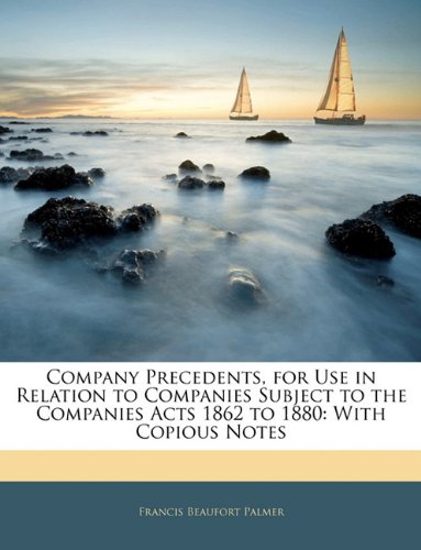 Company Precedents, for Use in Relation to Companies Subject to the Companies Acts 1862 to 1880: With Copious Notes
