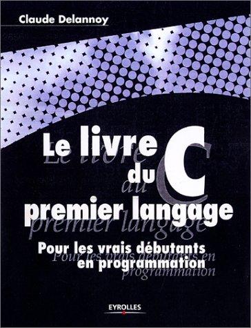 Le livre du C premier langage. Pour les vrais débutants en programmation