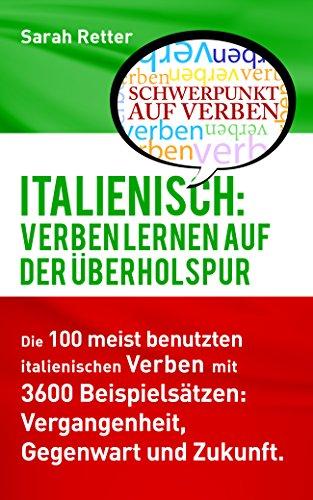 ITALIENISCH: VERBEN LERNEN AUF DER ÜBERHOLSPUR: Die 100 meist benutzten italienischen Verben mit 3600 Beispielsätzen: Vergangenheit, Gegenwart und Zukunft.