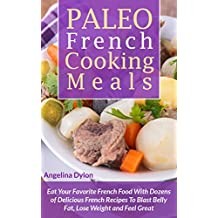 Paleo French Cooking Meals: Eat Your Favorite French Food with Dozens of Delicious French Recipes (English Edition)