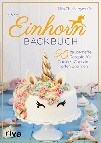 Das Einhorn-Backbuch: 25 zauberhafte Rezepte für Cookies, Cupcakes, Torten und mehr Horn Dessert