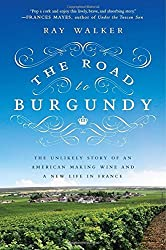 The Road to Burgundy: The Unlikely Story of an American Making Wine and a New Life in France by Ray Walker (2014-06-03)