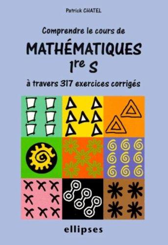 Comprendre le cours de Mathématiques Première S à travers 317 exercices corrigés.
