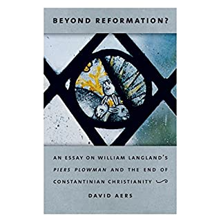 Beyond Reformation: An Essay on William Langland's Piers Plowman and the End of Constantinian Christianity