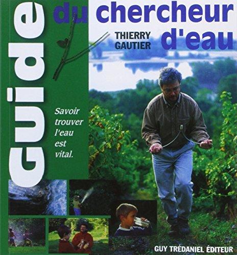 Le guide du chercheur d'eau : Comment évaluer sa sensibilité aux énergies de la nature pour une nouvelle rencontre avec l'eau par Thierry Gautier