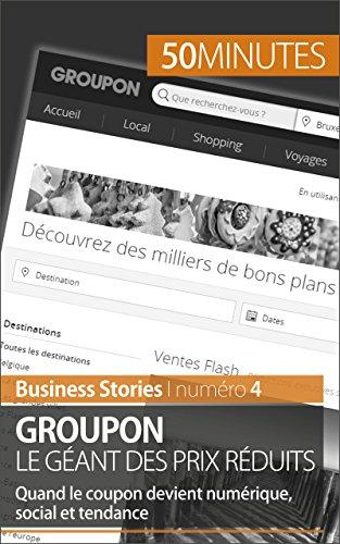 Groupon le géant des prix réduits: Quand le coupon devient numérique, social et tendance (Business Stories t. 4)