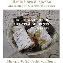 Dolci, Semifreddi, Gelati e Sorbetti di Sicilia (Il mio libro di cucina - liberamente tratto dalle ricette di mia nonna Vol. 10) (Italian Edition)