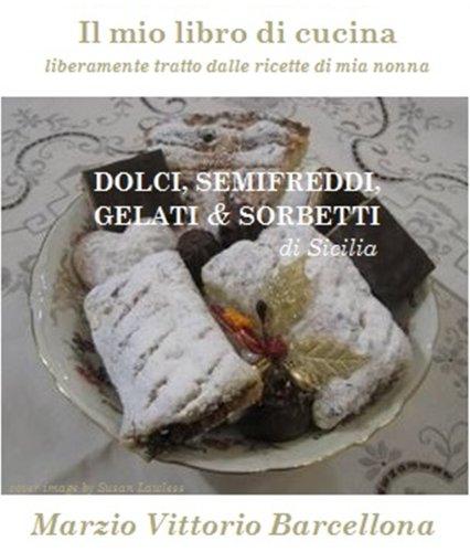 Dolci, Semifreddi, Gelati e Sorbetti di Sicilia (Il mio libro di cucina - liberamente tratto dalle ricette di mia nonna Vol. 10)