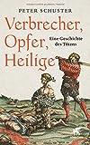 Verbrecher, Opfer, Heilige: Eine Geschichte des Tötens 1200-1700