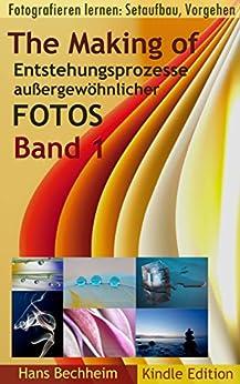 The Making Of, Band 1, Entstehungsprozesse außergewöhnlicher Fotos  detailliert beschrieben: Fotografieren lernen: Setaufbau, Vorgehen von [Bechheim, Hans]