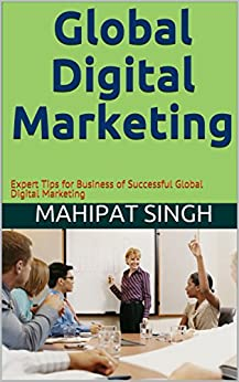 Global Digital Marketing: Expert Tips for Business of Successful Global Digital Marketing by [Singh, Mahipat]