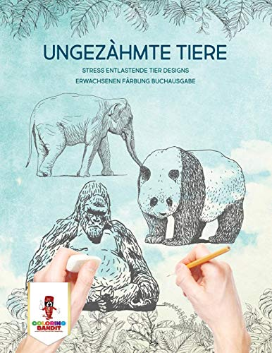 Ungezähmte Tiere: Stress Entlastende Tier Designs Erwachsenen Färbung Buchausgabe