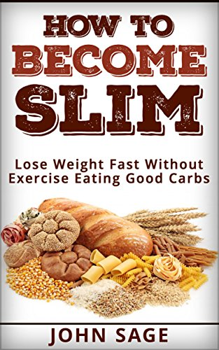 how-to-become-slim-lose-weight-fast-without-exercise-eating-good-carbs-english-edition