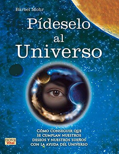 Pídeselo Al Universo. Cómo Conseguir Que Se Cumplan Nuestros Deseos Y Nuestros Sueños Con La Ayuda Del Universo (Nueva Vital) por Bärbel Mohr