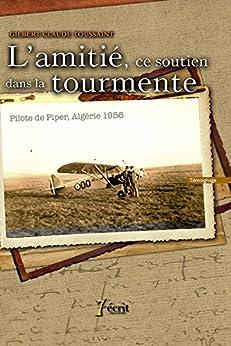 L'amitié, ce soutien dans la tourmente – Pilote de Piper, Algérie 1956 par [.TOUSSAINT, Gilbert-C]