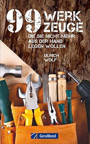 Werkzeugkunde: 99 Werkzeuge, die Sie nicht mehr aus der Hand legen wollen. Ein Werkzeugbuch für (jeder)Mann! 99 x der Griff zum richtigen Arbeitsgerät. Das Geschenkbuch für Männer.