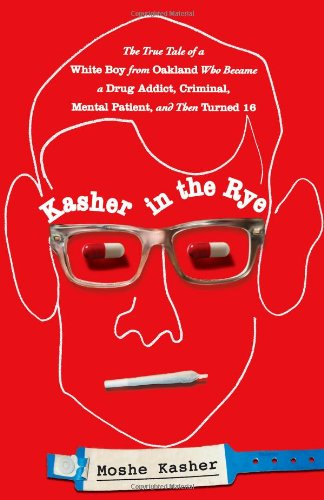 Kasher in the Rye: The True Tale of a White Boy from Oakland Who Became a Drug Addict, Criminal, Mental Patient, and Then Turned 16