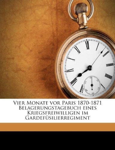 Vier Monate VOR Paris 1870-1871 Belagerungstagebuch Eines Kriegsfreiwilligen Im Gardefusilierregiment