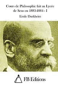 Cours de Philosophie fait au Lycée de Sens en 1883-1884 - I par Emile Durkheim