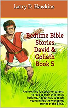 Bedtime Bible Stories David & Goliath Book 5: And exciting fun book for parents to read to their children at bedtime. A great way to teach young minds ... stories of the Bible. (English Edition) di [Hawkins, Larry D.]