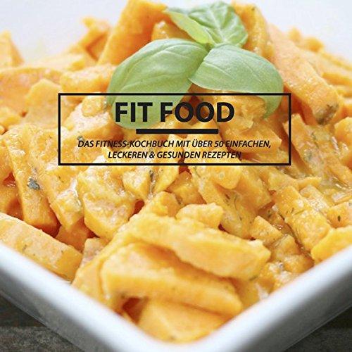 FIT FOOD - Das Fitness Kochbuch: Das Fitness Kochbuch mit über 50 einfachen , leckeren & gesunden Rezepten