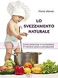 Lo svezzamento naturale: Come alimentare il tuo bambino in maniera sana e consapevole (Italian Edition)