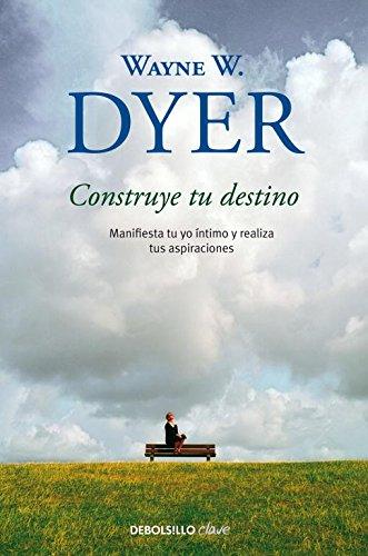 Construye tu destino: Manifiesta tu yo íntimo y realiza tus aspiraciones (CLAVE) por Wayne W. Dyer