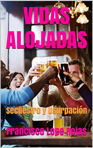 VIDAS   ALOJADAS: Secuestro y Usurpación por Francisco Lope Rojas