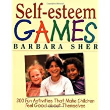 Self–Esteem Games: 300 Fun Activities That Make Children Feel Good about Themselves